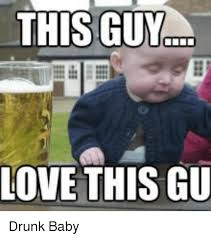 Drunk Guy Meme - this guy love this gu drunk baby baby it s cold outside meme on me me