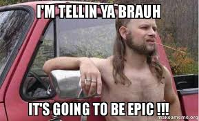 Epic Meme - i m tellin ya brauh it s going to be epic almost politically