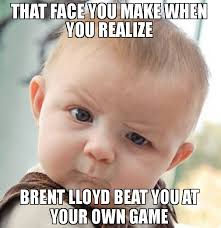 Make A Meme From Your Own Photo - that face you make when you realize brent lloyd beat you at your own