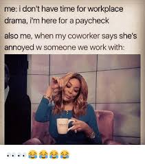Workplace Memes - me i don t have time for workplace drama i m here for a paycheck