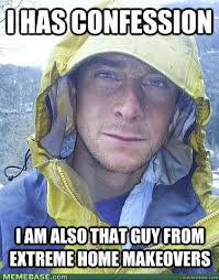 Extreme Memes - i has confession i am also that guy from extreme home makeovers