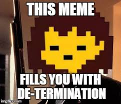 Determined Meme - you are filled with determination imgflip