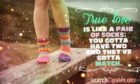 true is like a pair of socks you gotta two and they ve