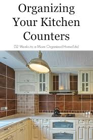 organize kitchen organizing your kitchen counters 52 weeks to a more organized home
