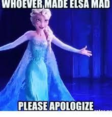 Elsa Meme - whoever made elsa mad please apologize elsa meme on me me