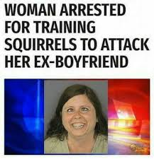 Ex Boyfriend Meme - woman arrested for training squirrels to attack her ex boyfriend