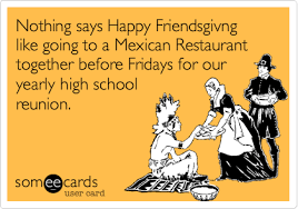 nothing says happy friendsgivng like going to a mexican restaurant