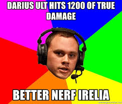 Better Nerf Irelia Meme - darius ult hits 1200 of true damage better nerf irelia phreak1