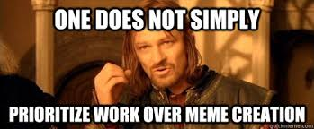 Meme Creation - one does not simply prioritize work over meme creation one does