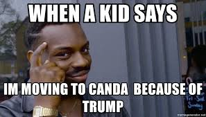 Moving Meme Generator - when a kid says im moving to canda because of trump thinking