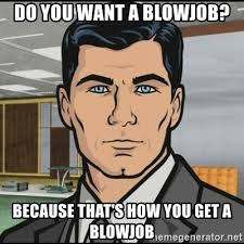 Blowjob Meme - do you want a blowjob because that s how you get a blowjob