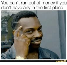 Funny Money Meme - you can t run out of money if you don t have any in the first place