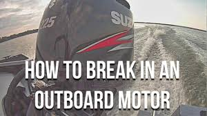 how to break in an outboard motor and why you should youtube