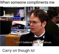 I Don T Believe You Meme - when someone compliments me i don t believe you continue carry on