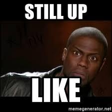 Who Still Up Meme - still up like kevin hart wait meme generator