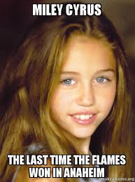 Miley Meme - miley cyrus the last time the flames won in anaheim make a meme