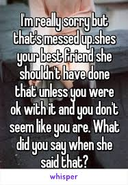 You Ve Done Messed Up - i m really sorry but that s messed up shes your best friend she
