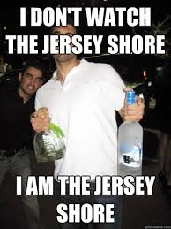 Jersey Shore Memes - i don t watch the jersey shore i am the jersey shore typical