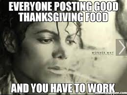 Thanks Giving Meme - everyone posting good thanksgiving food and you have to work meme