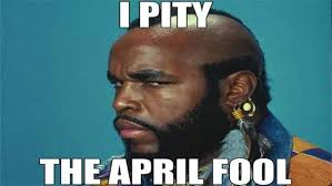 I Pity The Fool Meme - 20 april fools memes that ll get you in the spirit sayingimages com