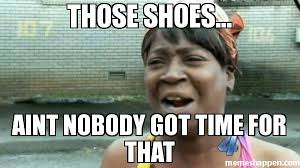 Shoes Meme - those shoes aint nobody got time for that meme aint nobody