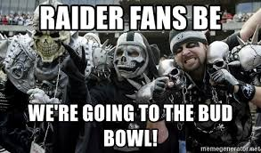 Raiders Fans Memes - raider fans be we re going to the bud bowl oakland raiders fans