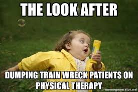 Physical Therapy Memes - the look after dumping train wreck patients on physical therapy