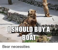 I Should Buy A Boat Meme - 25 best memes about bear necessities bear necessities memes