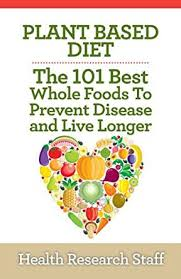 plant based diet the 101 best whole foods to prevent disease and