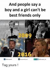 Best Friends Memes - and people say a boy and a girl can t be best friends only 20 2016