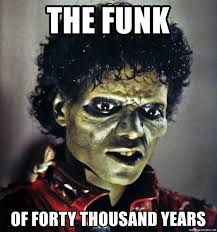 Funk Meme - the funk of forty thousand years nasty thriller meme generator