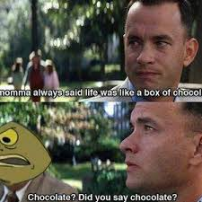 Life Is Like A Box Of Chocolates Meme - mama said that life was always like a box of chocolate by