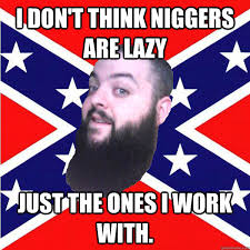 Nigger Memes - i m not a racist i have lots of nigger friends reluctant redneck