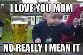 Funny Memes About Love - funny memes drunk baby meme i love you mom no really i mean it