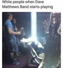 Dave Matthews Band Meme - dopl3r com memes white people when dave matthews band starts