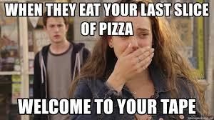 Hannah Meme - when they eat your last slice of pizza welcome to your tape hannah