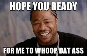Dat Azz Meme - hope you ready for me to whoop dat ass yo dawg meme generator