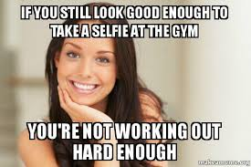 Not Good Enough Meme - if you still look good enough to take a selfie at the gym you re not