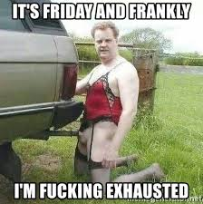 Its Friday Meme Pictures - it s friday and frankly i m fucking exhausted gayer than meme