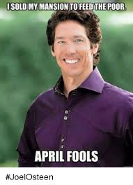 April Fools Memes - i sold my mansion to feed the poor april fools joelosteen meme