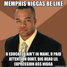 Niggas Be Like Memes - memphis niggas be like u educated ain t in mane u paid attention