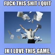 Fuck This Shit I Quit Meme - fuck this shit i quit jk i love this game throwing papers meme