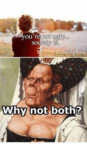 Why Not Have Both Meme - you re not ugly society why not both ugly meme on me me