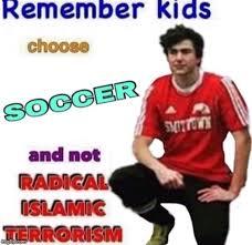 Islamic Meme - remember kids choose soccer and not radical islamic terrorism imgflip
