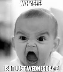 Wednesday Meme - why is it just wednesday meme angry baby 50557 memeshappen