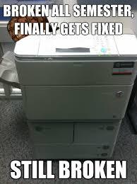 College Printer Meme - broken all semester finally gets fixed still broken scumbag