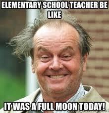 School Today Meme - elementary school teacher be like it was a full moon today jack