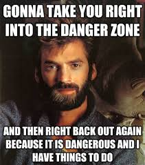 Danger Zone Meme - gonna take you right into the danger zone and then right back out