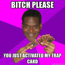 Bitch Please Meme Generator - bitch please you just activated my trap card cunning black
