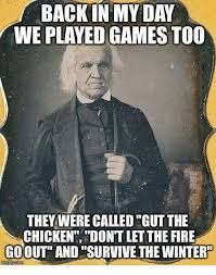 Back In My Day Meme - back in my day we played games too they were calledgut the chicken